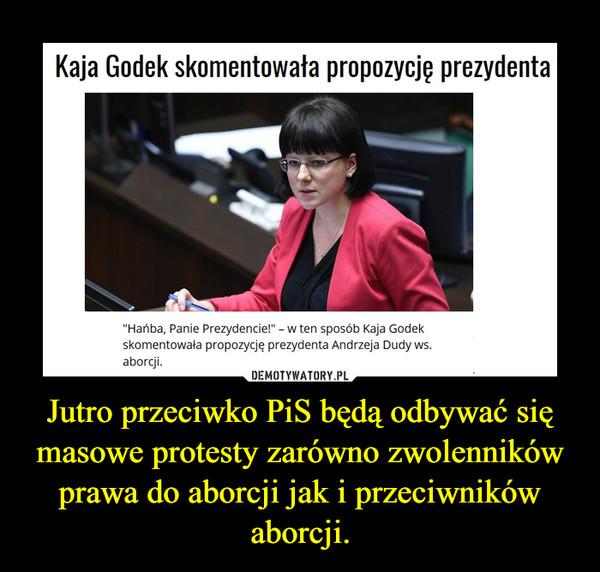 Jutro przeciwko PiS będą odbywać się masowe protesty zarówno zwolenników prawa do aborcji jak i przeciwników aborcji. –