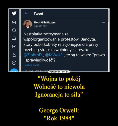 """""""Wojna to pokój Wolność to niewola Ignorancja to siła""""    George Orwell:  """"Rok 1984"""""""
