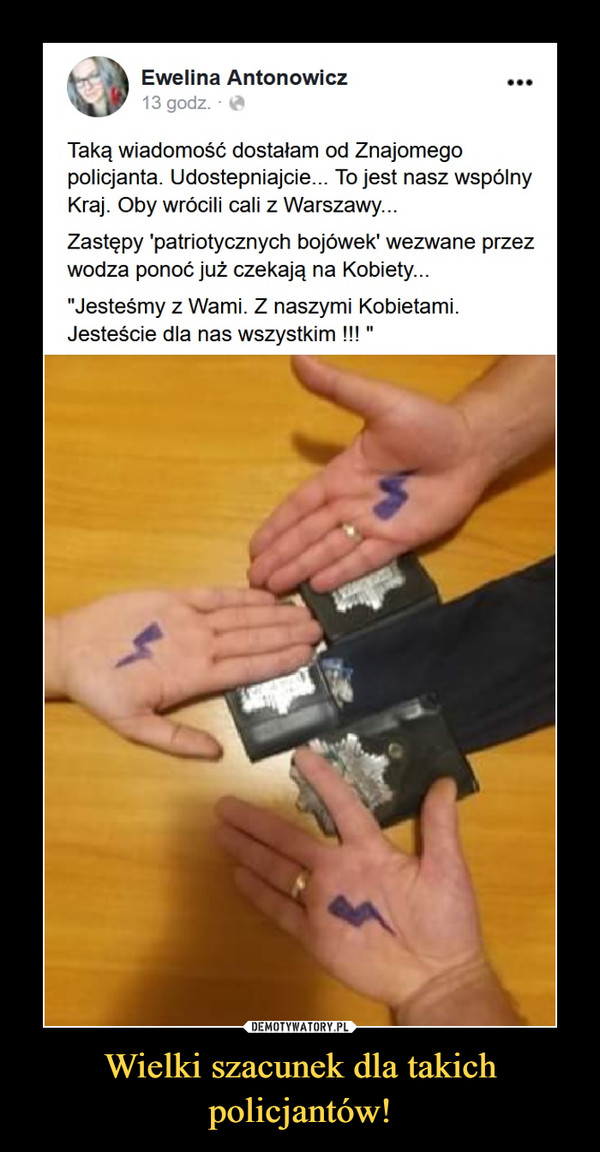 """Wielki szacunek dla takich policjantów! –  Ewelina Antonowicz13 godz. ■ **Taką wiadomość dostałam od Znajomegopolicjanta. Udostępniajcie... To jest nasz wspólnyKraj. Oby wrócili cali z Warszawy...Zastępy 'patriotycznych bojówek' wezwane przezwodza ponoć juz czekają na Kobiety...""""Jesteśmy z Wami. Z naszymi Kobietami.Jesteście dla nas wszystkim !!!"""""""