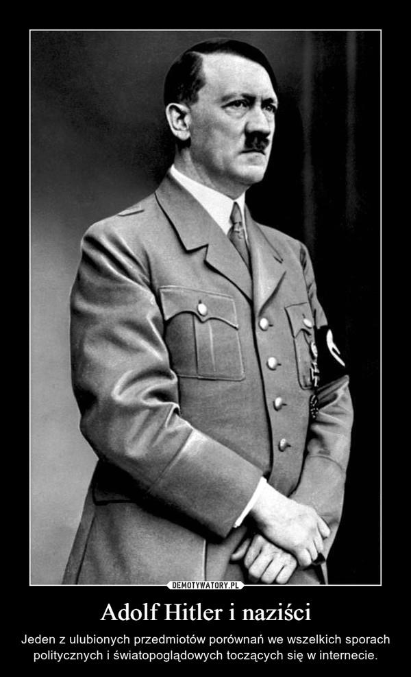 Adolf Hitler i naziści – Jeden z ulubionych przedmiotów porównań we wszelkich sporach politycznych i światopoglądowych toczących się w internecie.