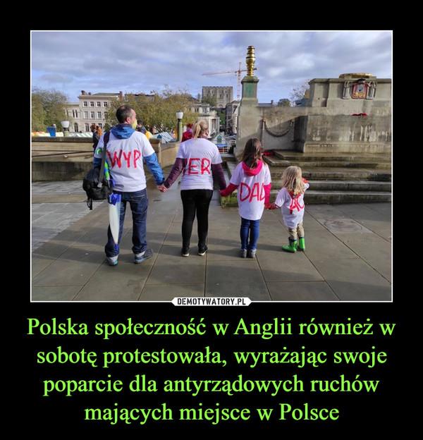 Polska społeczność w Anglii również w sobotę protestowała, wyrażając swoje poparcie dla antyrządowych ruchów mających miejsce w Polsce –