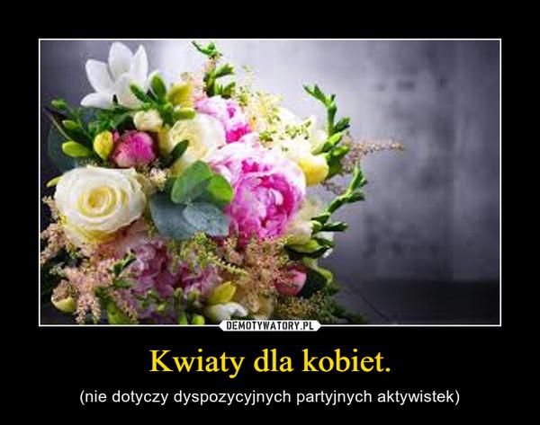 Kwiaty dla kobiet. – (nie dotyczy dyspozycyjnych partyjnych aktywistek)