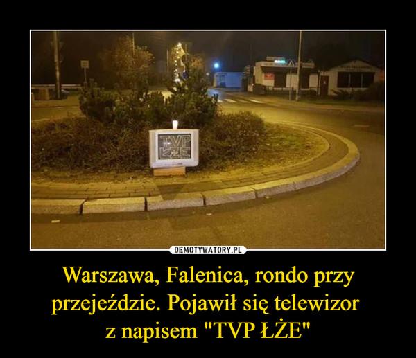 """Warszawa, Falenica, rondo przy przejeździe. Pojawił się telewizor z napisem """"TVP ŁŻE"""" –"""