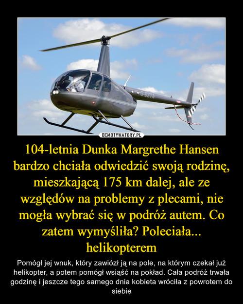 104-letnia Dunka Margrethe Hansen bardzo chciała odwiedzić swoją rodzinę, mieszkającą 175 km dalej, ale ze względów na problemy z plecami, nie mogła wybrać się w podróż autem. Co zatem wymyśliła? Poleciała... helikopterem