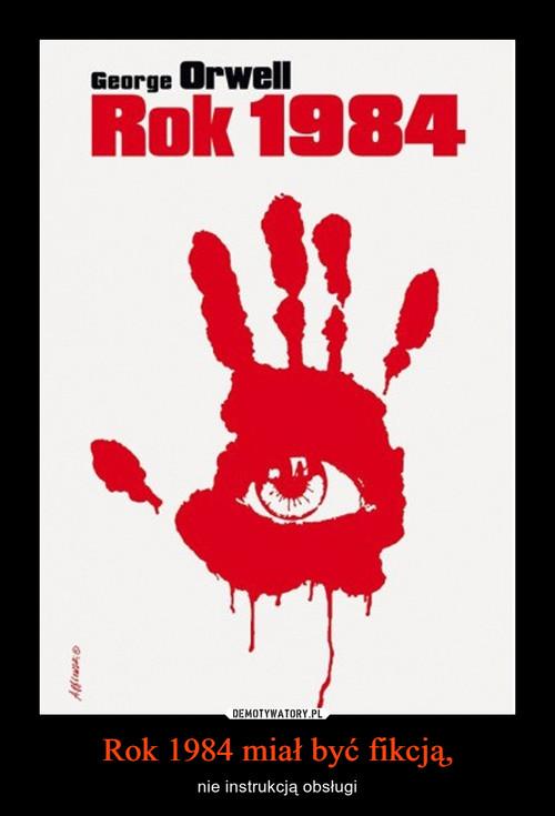 Rok 1984 miał być fikcją,