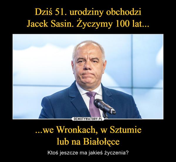...we Wronkach, w Sztumielub na Białołęce – Ktoś jeszcze ma jakieś życzenia?