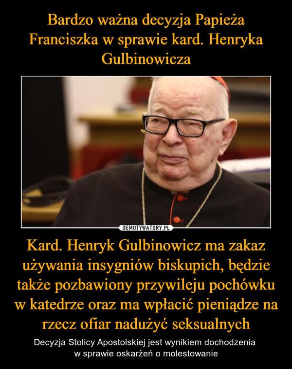 Bardzo ważna decyzja Papieża Franciszka w sprawie kard. Henryka Gulbinowicza Kard. Henryk Gulbinowicz ma zakaz używania insygniów biskupich, będzie także pozbawiony przywileju pochówku w katedrze oraz ma wpłacić pieniądze na rzecz ofiar nadużyć seksualnych