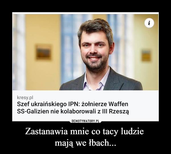Zastanawia mnie co tacy ludzie mają we łbach... –  kresy.pl Szef ukraińskiego IPN: żołnierze Waffen SS-Galizien nie kolaborowali z III Rzeszą