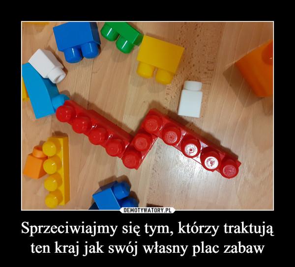 Sprzeciwiajmy się tym, którzy traktują ten kraj jak swój własny plac zabaw –