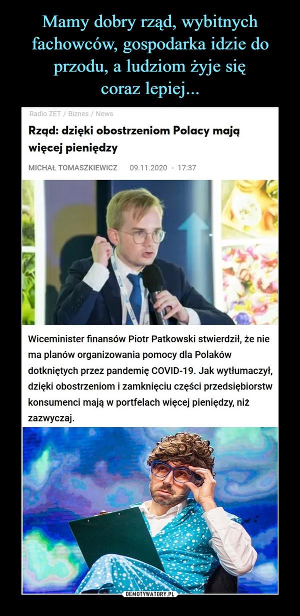 –  Rząd: dzięki obostrzeniom Polacy mają więcej pieniędzyMichał Tomaszkiewicz09.11.2020 17:37 Wiceminister finansów Piotr Patkowski stwierdził, że nie ma planów organizowania pomocy dla Polaków dotkniętych przez pandemię COVID-19. Jak wytłumaczył, dzięki obostrzeniom i zamknięciu części przedsiębiorstw konsumenci mają w portfelach więcej pieniędzy, niż zazwyczaj.