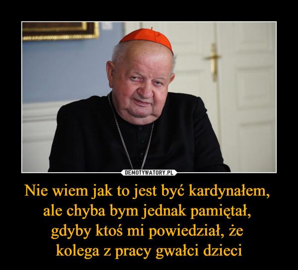Nie wiem jak to jest być kardynałem, ale chyba bym jednak pamiętał, gdyby ktoś mi powiedział, że kolega z pracy gwałci dzieci –
