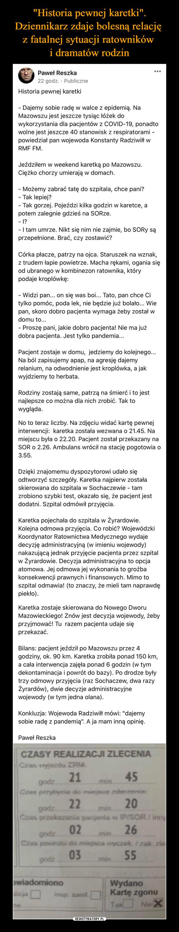 –  Paweł Reszka9 listopada o 23:58 ·Historia pewnej karetki- Dajemy sobie radę w walce z epidemią. Na Mazowszu jest jeszcze tysiąc łóżek do wykorzystania dla pacjentów z COVID-19, ponadto wolne jest jeszcze 40 stanowisk z respiratorami - powiedział pan wojewoda Konstanty Radziwiłł w RMF FM.Jeździłem w weekend karetką po Mazowszu. Ciężko chorzy umierają w domach.- Możemy zabrać tatę do szpitala, chce pani?- Tak lepiej?- Tak gorzej. Pojeździ kilka godzin w karetce, a potem zalegnie gdzieś na SORze.- I?- I tam umrze. Nikt się nim nie zajmie, bo SORy są przepełnione. Brać, czy zostawić?Córka płacze, patrzy na ojca. Staruszek na wznak, z trudem łapie powietrze. Macha rękami, ogania się od ubranego w kombinezon ratownika, który podaje kroplówkę:- Widzi pan... on się was boi... Tato, pan chce Ci tylko pomóc, poda lek, nie będzie już bolało... Wie pan, skoro dobro pacjenta wymaga żeby został w domu to...- Proszę pani, jakie dobro pacjenta! Nie ma już dobra pacjenta. Jest tylko pandemia...Pacjent zostaje w domu, jedziemy do kolejnego... Na ból zapisujemy apap, na agresję dajemy relanium, na odwodnienie jest kroplówka, a jak wyjdziemy to herbata.Rodziny zostają same, patrzą na śmierć i to jest najlepsze co można dla nich zrobić. Tak to wygląda.No to teraz liczby. Na zdjęciu widać kartę pewnej interwencji: karetka została wezwana o 21.45. Na miejscu była o 22.20. Pacjent został przekazany na SOR o 2.26. Ambulans wrócił na stację pogotowia o 3.55.Dzięki znajomemu dyspozytorowi udało się odtworzyć szczegóły. Karetka najpierw została skierowana do szpitala w Sochaczewie - tam zrobiono szybki test, okazało się, że pacjent jest dodatni. Szpital odmówił przyjęcia.Karetka pojechała do szpitala w Żyrardowie. Kolejna odmowa przyjęcia. Co robić? Wojewódzki Koordynator Ratownictwa Medycznego wydaje decyzję administracyjną (w imieniu wojewody) nakazującą jednak przyjęcie pacjenta przez szpital w Żyrardowie. Decyzja administracyjna to opcja atomowa. Jej odmowa jej wykonania to groźba konse
