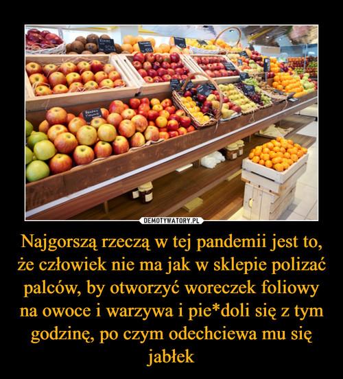 Najgorszą rzeczą w tej pandemii jest to, że człowiek nie ma jak w sklepie polizać palców, by otworzyć woreczek foliowy na owoce i warzywa i pie*doli się z tym godzinę, po czym odechciewa mu się jabłek