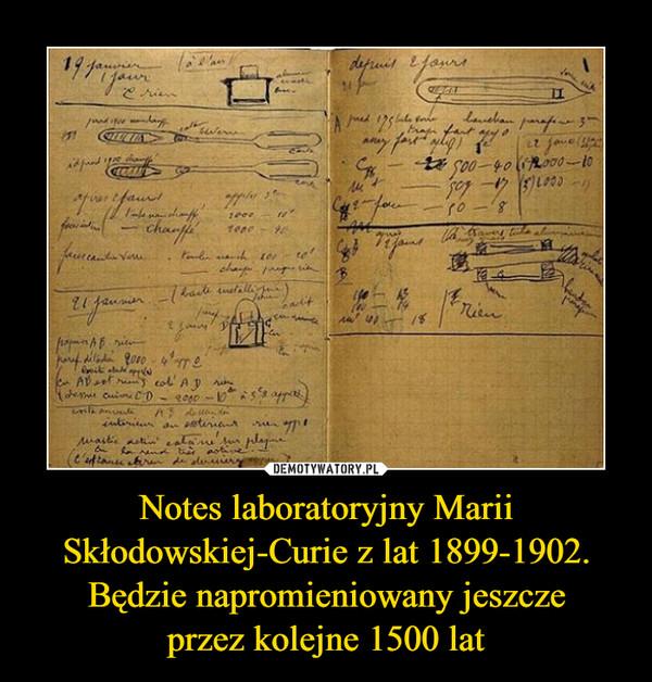 Notes laboratoryjny Marii Skłodowskiej-Curie z lat 1899-1902. Będzie napromieniowany jeszcze przez kolejne 1500 lat