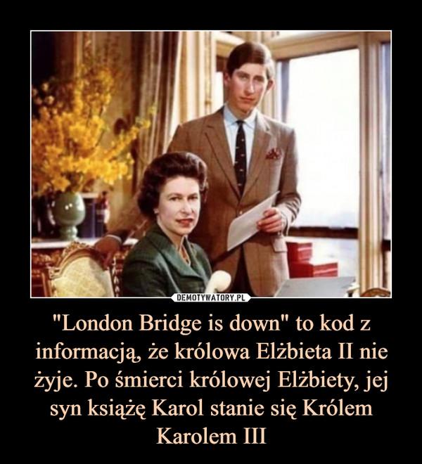 """""""London Bridge is down"""" to kod z informacją, że królowa Elżbieta II nie żyje. Po śmierci królowej Elżbiety, jej syn książę Karol stanie się Królem Karolem III –"""