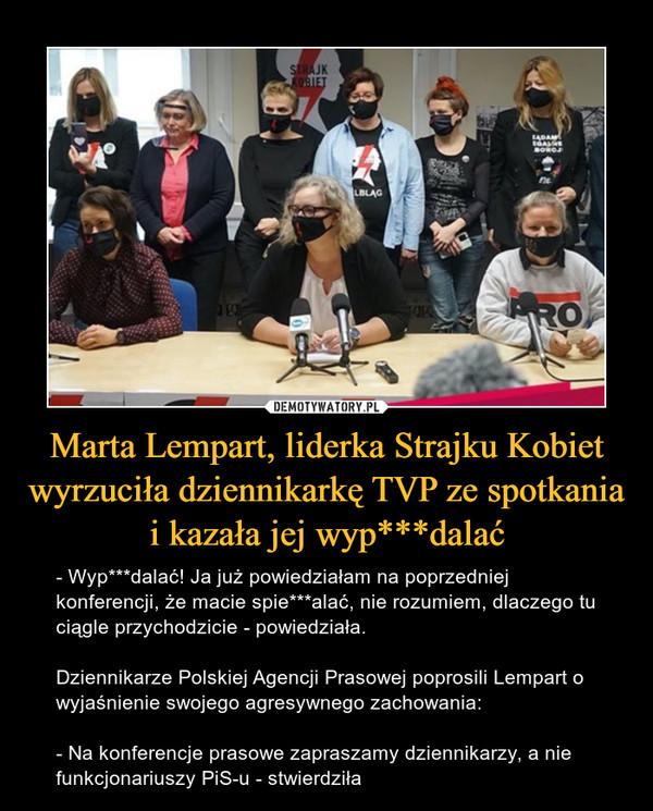 Marta Lempart, liderka Strajku Kobiet wyrzuciła dziennikarkę TVP ze spotkania i kazała jej wyp***dalać – - Wyp***dalać! Ja już powiedziałam na poprzedniej konferencji, że macie spie***alać, nie rozumiem, dlaczego tu ciągle przychodzicie - powiedziała.Dziennikarze Polskiej Agencji Prasowej poprosili Lempart o wyjaśnienie swojego agresywnego zachowania:- Na konferencje prasowe zapraszamy dziennikarzy, a nie funkcjonariuszy PiS-u - stwierdziła