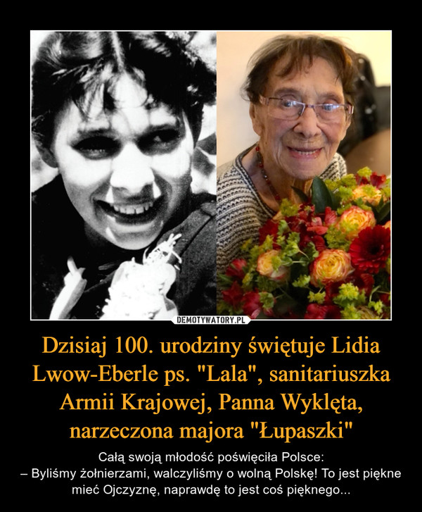 """Dzisiaj 100. urodziny świętuje Lidia Lwow-Eberle ps. """"Lala"""", sanitariuszka Armii Krajowej, Panna Wyklęta, narzeczona majora """"Łupaszki"""" – Całą swoją młodość poświęciła Polsce:– Byliśmy żołnierzami, walczyliśmy o wolną Polskę! To jest piękne mieć Ojczyznę, naprawdę to jest coś pięknego..."""