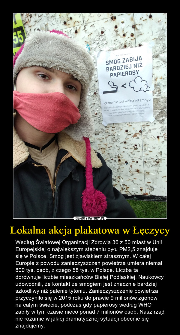Lokalna akcja plakatowa w Łęczycy – Według Światowej Organizacji Zdrowia 36 z 50 miast w Unii Europejskiej o największym stężeniu pyłu PM2,5 znajduje się w Polsce. Smog jest zjawiskiem strasznym. W całej Europie z powodu zanieczyszczeń powietrza umiera niemal 800 tys. osób, z czego 58 tys. w Polsce. Liczba ta dorównuje liczbie mieszkańców Białej Podlaskiej. Naukowcy udowodnili, że kontakt ze smogiem jest znacznie bardziej szkodliwy niż palenie tytoniu. Zanieczyszczenie powietrza przyczyniło się w 2015 roku do prawie 9 milionów zgonów na całym świecie, podczas gdy papierosy według WHO zabiły w tym czasie nieco ponad 7 milionów osób. Nasz rząd nie rozumie w jakiej dramatycznej sytuacji obecnie się znajdujemy.