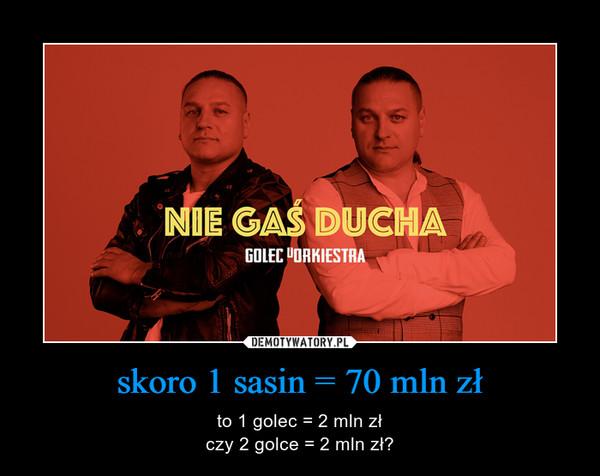 skoro 1 sasin = 70 mln zł – to 1 golec = 2 mln złczy 2 golce = 2 mln zł?