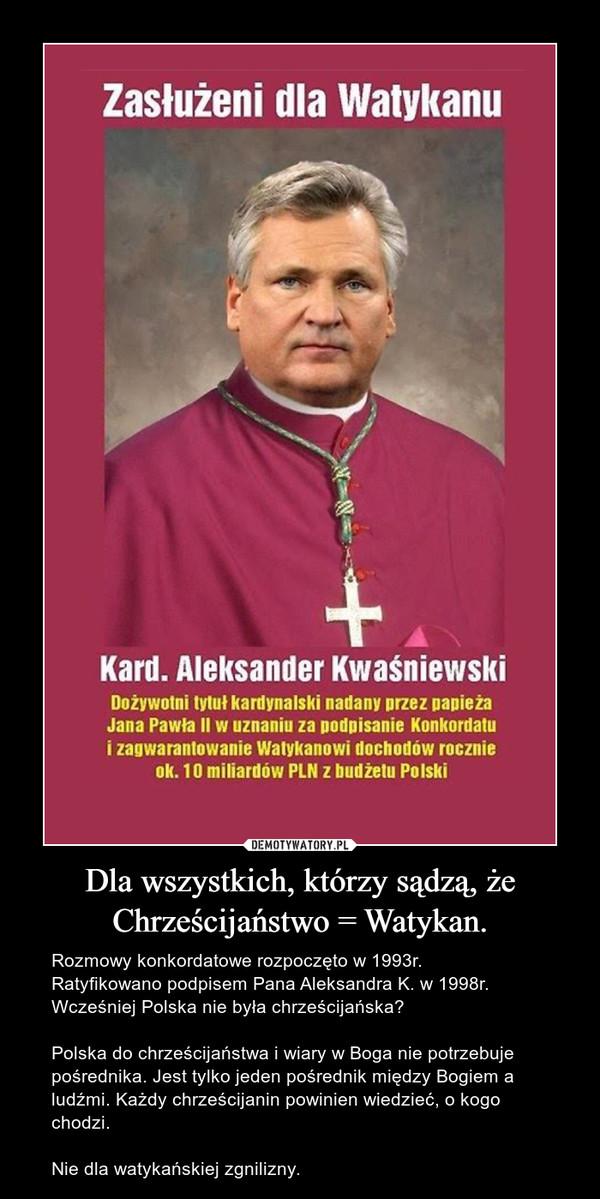 Dla wszystkich, którzy sądzą, żeChrześcijaństwo = Watykan. – Rozmowy konkordatowe rozpoczęto w 1993r.Ratyfikowano podpisem Pana Aleksandra K. w 1998r.Wcześniej Polska nie była chrześcijańska?Polska do chrześcijaństwa i wiary w Boga nie potrzebuje pośrednika. Jest tylko jeden pośrednik między Bogiem a ludźmi. Każdy chrześcijanin powinien wiedzieć, o kogo chodzi.Nie dla watykańskiej zgnilizny.