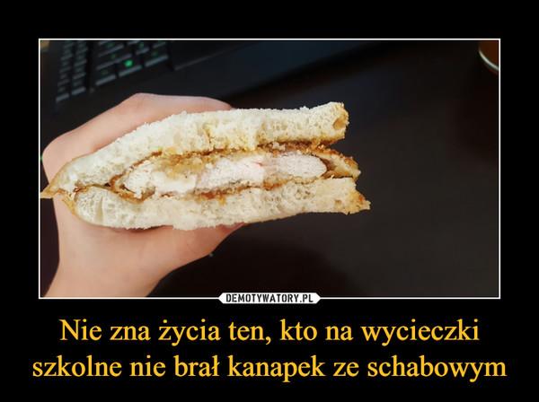 Nie zna życia ten, kto na wycieczki szkolne nie brał kanapek ze schabowym –