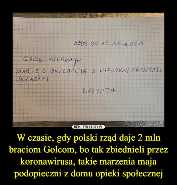 W czasie, gdy polski rząd daje 2 mln braciom Golcom, bo tak zbiednieli przez koronawirusa, takie marzenia maja podopieczni z domu opieki społecznej –