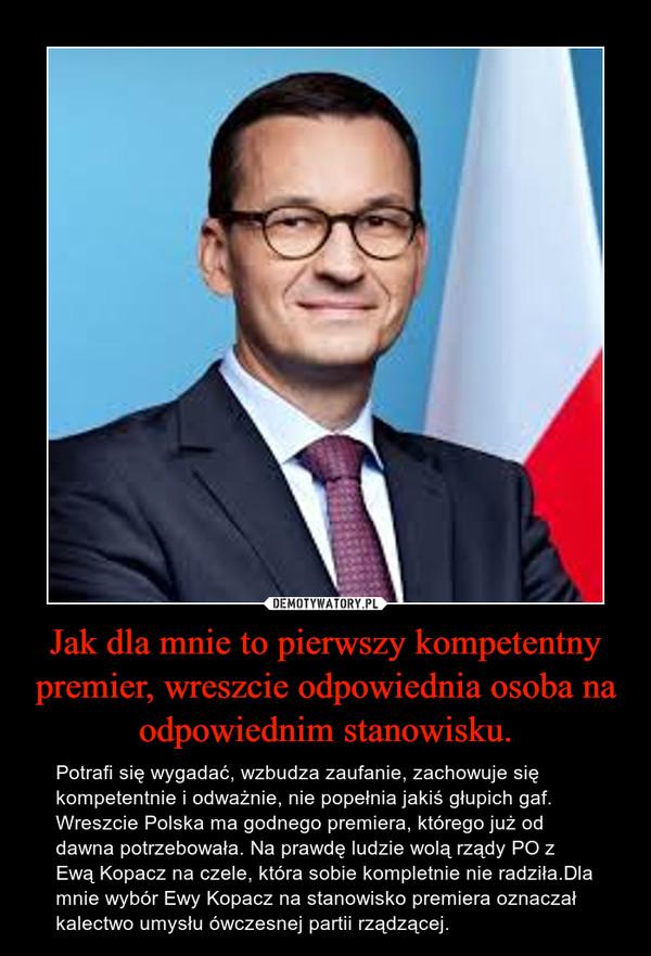 Jak dla mnie to pierwszy kompetentny premier, wreszcie odpowiednia osoba na odpowiednim stanowisku. – Potrafi się wygadać, wzbudza zaufanie, zachowuje się kompetentnie i odważnie, nie popełnia jakiś głupich gaf. Wreszcie Polska ma godnego premiera, którego już od dawna potrzebowała. Na prawdę ludzie wolą rządy PO z Ewą Kopacz na czele, która sobie kompletnie nie radziła.Dla mnie wybór Ewy Kopacz na stanowisko premiera oznaczał kalectwo umysłu ówczesnej partii rządzącej.