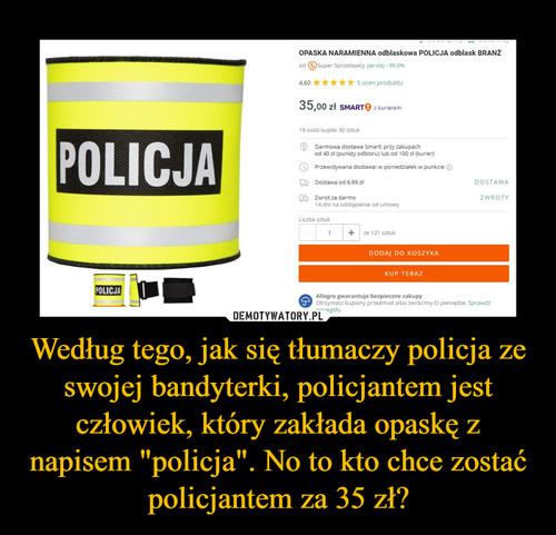 """Według tego, jak się tłumaczy policja ze swojej bandyterki, policjantem jest człowiek, który zakłada opaskę z napisem """"policja"""". No to kto chce zostać policjantem za 35 zł?"""