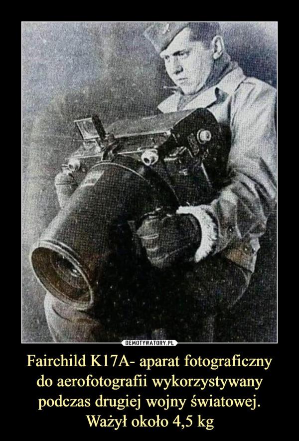 Fairchild K17A- aparat fotograficznydo aerofotografii wykorzystywany podczas drugiej wojny światowej.Ważył około 4,5 kg –