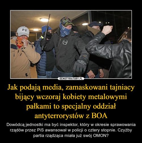 Jak podają media, zamaskowani tajniacy bijący wczoraj kobiety metalowymi pałkami to specjalny oddział antyterrorystów z BOA