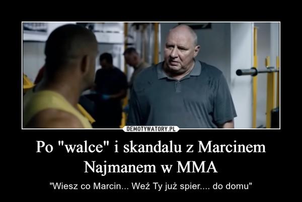 """Po """"walce"""" i skandalu z Marcinem Najmanem w MMA – """"Wiesz co Marcin... Weź Ty już spier.... do domu"""""""