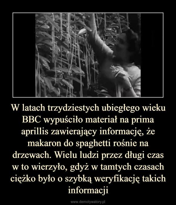 W latach trzydziestych ubiegłego wieku BBC wypuściło materiał na prima aprillis zawierający informację, że makaron do spaghetti rośnie na drzewach. Wielu ludzi przez długi czasw to wierzyło, gdyż w tamtych czasach ciężko było o szybką weryfikację takich informacji –