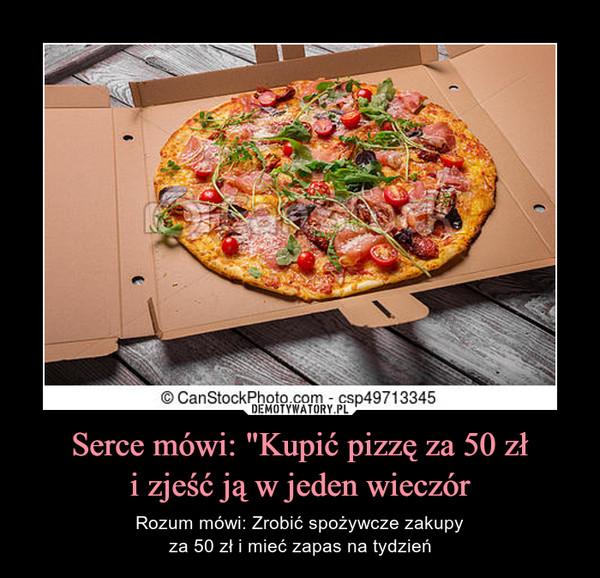 """Serce mówi: """"Kupić pizzę za 50 złi zjeść ją w jeden wieczór – Rozum mówi: Zrobić spożywcze zakupyza 50 zł i mieć zapas na tydzień"""