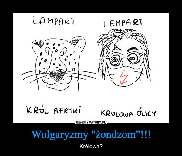 """Wulgaryzmy """"żondzom""""!!! – Królowa?"""
