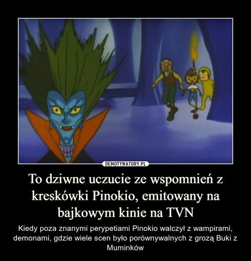 To dziwne uczucie ze wspomnień z kreskówki Pinokio, emitowany na bajkowym kinie na TVN