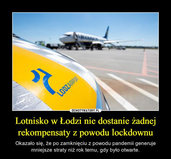 Lotnisko w Łodzi nie dostanie żadnej rekompensaty z powodu lockdownu – Okazało się, że po zamknięciu z powodu pandemii generuje mniejsze straty niż rok temu, gdy było otwarte.