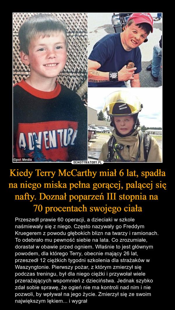 Kiedy Terry McCarthy miał 6 lat, spadła na niego miska pełna gorącej, palącej się nafty. Doznał poparzeń III stopnia na 70 procentach swojego ciała – Przeszedł prawie 60 operacji, a dzieciaki w szkole naśmiewały się z niego. Często nazywały go Freddym Kruegerem z powodu głębokich blizn na twarzy i ramionach. To odebrało mu pewność siebie na lata. Co zrozumiałe, dorastał w obawie przed ogniem. Właśnie to jest głównym powodem, dla którego Terry, obecnie mający 26 lat, przeszedł 12 ciężkich tygodni szkolenia dla strażaków w Waszyngtonie. Pierwszy pożar, z którym zmierzył się podczas treningu, był dla niego ciężki i przywołał wiele przerażających wspomnień z dzieciństwa. Jednak szybko zdał sobie sprawę, że ogień nie ma kontroli nad nim i nie pozwoli, by wpływał na jego życie. Zmierzył się ze swoim największym lękiem... i wygrał