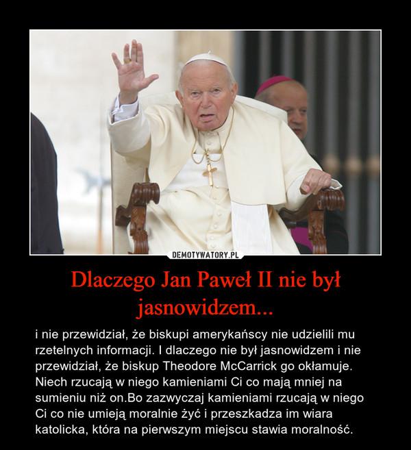 Dlaczego Jan Paweł II nie był jasnowidzem... – i nie przewidział, że biskupi amerykańscy nie udzielili mu rzetelnych informacji. I dlaczego nie był jasnowidzem i nie przewidział, że biskup Theodore McCarrick go okłamuje. Niech rzucają w niego kamieniami Ci co mają mniej na sumieniu niż on.Bo zazwyczaj kamieniami rzucają w niego Ci co nie umieją moralnie żyć i przeszkadza im wiara katolicka, która na pierwszym miejscu stawia moralność.