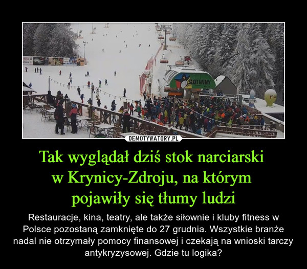 Tak wyglądał dziś stok narciarski w Krynicy-Zdroju, na którym pojawiły się tłumy ludzi – Restauracje, kina, teatry, ale także siłownie i kluby fitness w Polsce pozostaną zamknięte do 27 grudnia. Wszystkie branże nadal nie otrzymały pomocy finansowej i czekają na wnioski tarczy antykryzysowej. Gdzie tu logika?