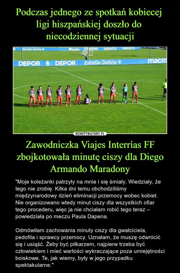 Podczas jednego ze spotkań kobiecej  ligi hiszpańskiej doszło do  niecodziennej sytuacji Zawodniczka Viajes Interrías FF zbojkotowała minutę ciszy dla Diego Armando Maradony