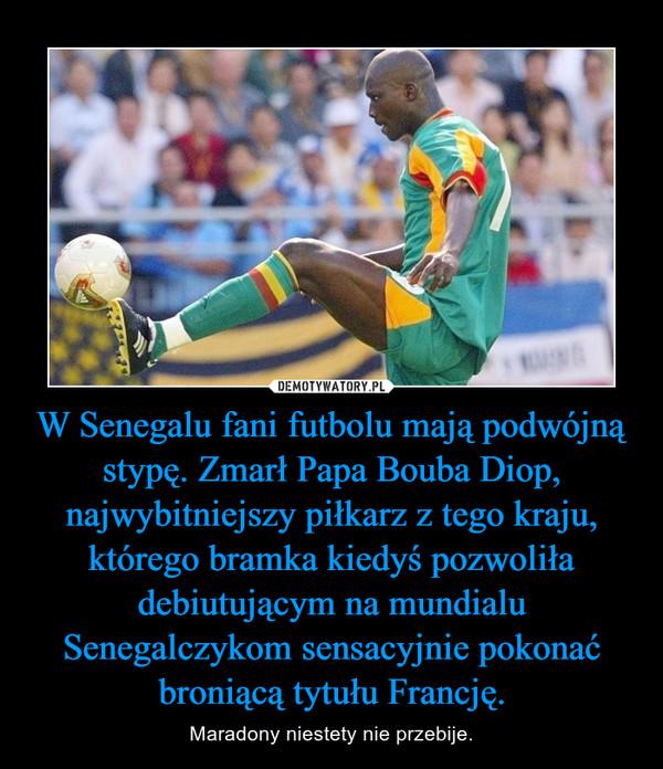 W Senegalu fani futbolu mają podwójną stypę. Zmarł Papa Bouba Diop, najwybitniejszy piłkarz z tego kraju, którego bramka kiedyś pozwoliła debiutującym na mundialu Senegalczykom sensacyjnie pokonać broniącą tytułu Francję. – Maradony niestety nie przebije.