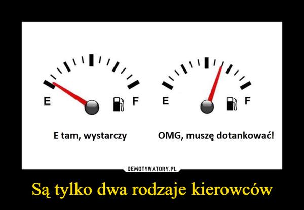 Są tylko dwa rodzaje kierowców –  E tam, wystarczy        OMG, muszę dotankować!