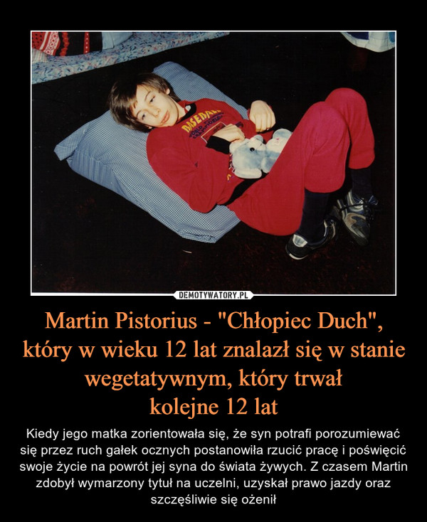 """Martin Pistorius - """"Chłopiec Duch"""",który w wieku 12 lat znalazł się w stanie wegetatywnym, który trwałkolejne 12 lat – Kiedy jego matka zorientowała się, że syn potrafi porozumiewać się przez ruch gałek ocznych postanowiła rzucić pracę i poświęcić swoje życie na powrót jej syna do świata żywych. Z czasem Martin zdobył wymarzony tytuł na uczelni, uzyskał prawo jazdy oraz szczęśliwie się ożenił"""