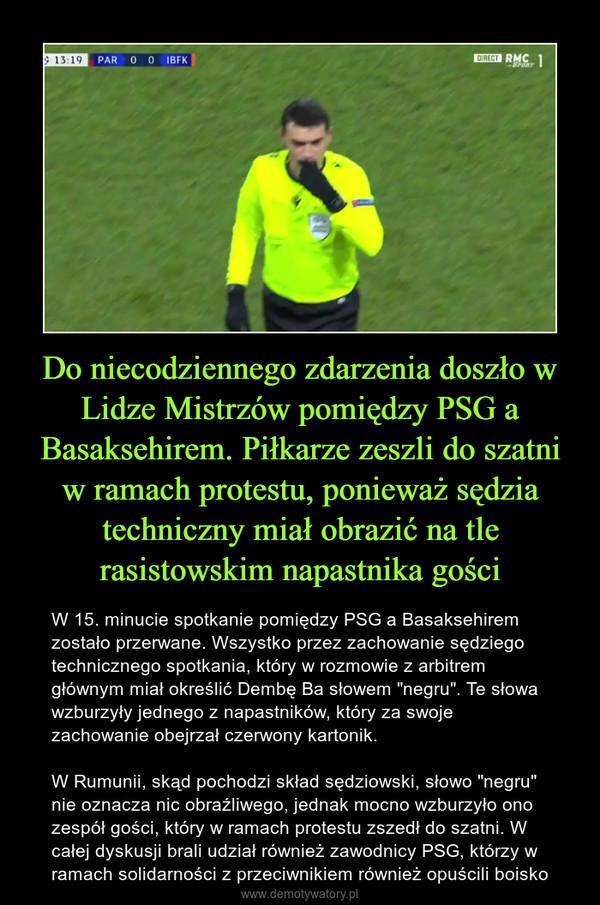 """Do niecodziennego zdarzenia doszło w Lidze Mistrzów pomiędzy PSG a Basaksehirem. Piłkarze zeszli do szatni w ramach protestu, ponieważ sędzia techniczny miał obrazić na tle rasistowskim napastnika gości – W 15. minucie spotkanie pomiędzy PSG a Basaksehirem zostało przerwane. Wszystko przez zachowanie sędziego technicznego spotkania, który w rozmowie z arbitrem głównym miał określić Dembę Ba słowem """"negru"""". Te słowa wzburzyły jednego z napastników, który za swoje zachowanie obejrzał czerwony kartonik.W Rumunii, skąd pochodzi skład sędziowski, słowo """"negru"""" nie oznacza nic obraźliwego, jednak mocno wzburzyło ono zespół gości, który w ramach protestu zszedł do szatni. W całej dyskusji brali udział również zawodnicy PSG, którzy w ramach solidarności z przeciwnikiem również opuścili boisko"""