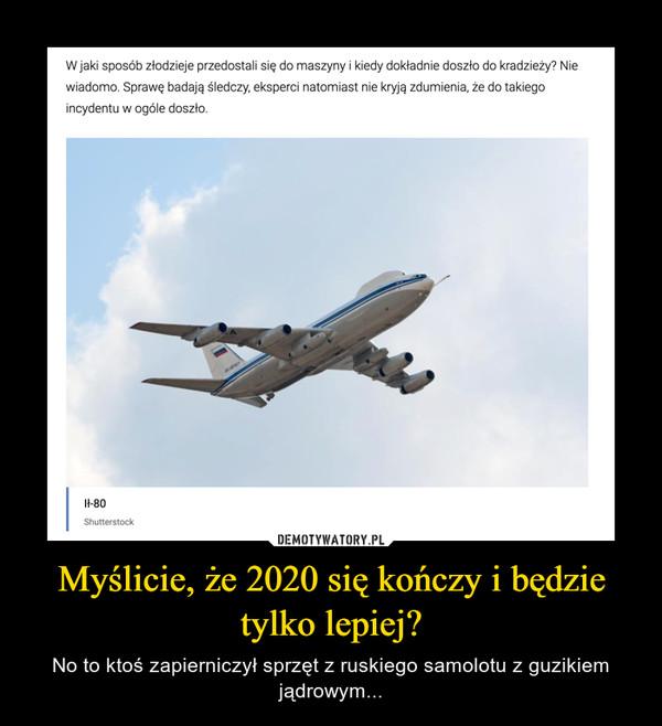 Myślicie, że 2020 się kończy i będzie tylko lepiej? – No to ktoś zapierniczył sprzęt z ruskiego samolotu z guzikiem jądrowym...