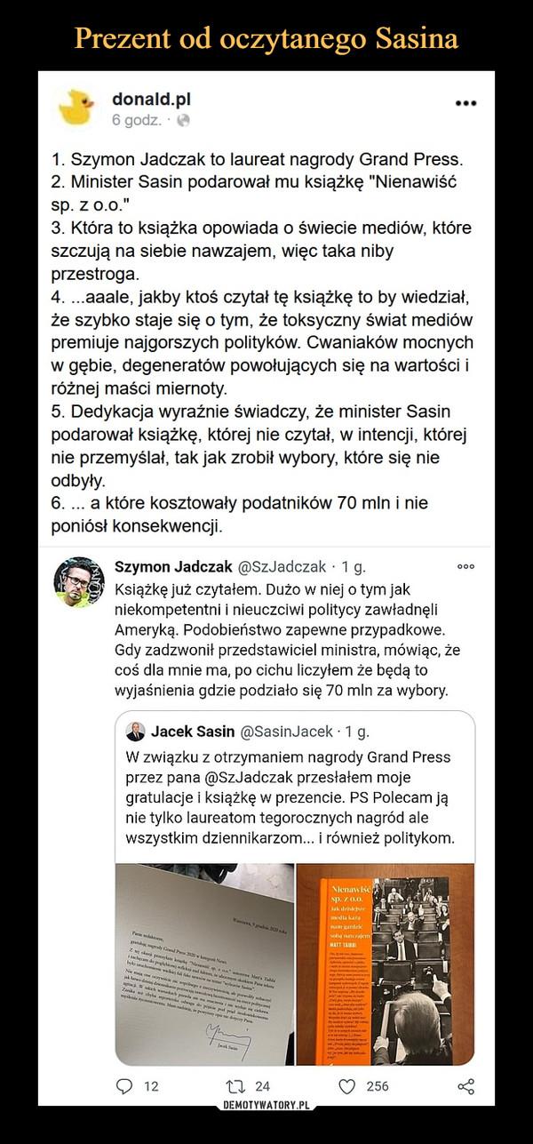 """–  v   donald.pl ...6 godz. ■1. Szymon Jadczak to laureat nagrody Grand Press.2. Minister Sasin podarował mu książkę """"Nienawiśćsp. z o.o.""""3. Która to książka opowiada o świecie mediów, któreszczują na siebie nawzajem, więc taka nibyprzestroga.4. ...aaale, jakby ktoś czytał tę książkę to by wiedział,że szybko staje się o tym, że toksyczny świat mediówpremiuje najgorszych polityków. Cwaniaków mocnychw gębie, degeneratów powołujących się na wartości iróżnej maści miernoty.5. Dedykacja wyraźnie świadczy, że minister Sasinpodarował książkę, której nie czytał, w intencji, którejnie przemyślał, tak jak zrobił wybory, które się nieodbyły.6. ... a które kosztowały podatników 70 min i nieponiósł konsekwencji.Szymon Jadczak <3)SzJadczak • 1 g. 000Książkę już czytałem. Dużo w niej o tym jakniekompetentni i nieuczciwi politycy zawładnęliAmeryką. Podobieństwo zapewne przypadkowe.Gdy zadzwonił przedstawiciel ministra, mówiąc, żecoś* dla mnie ma, po cichu liczyłem że będą towyjaśnienia gdzie podziało się 70 min za wybory.^ Jacek Sasin @SasinJacek ■ 1 g.W związku z otrzymaniem nagrody Grand Pressprzez pana @>SzJadczak przestałem mojegratulacje i książkę w prezencie. PS Polecam jąnie tylko laureatom tegorocznych nagród alewszystkim dziennikarzom... i również politykom."""