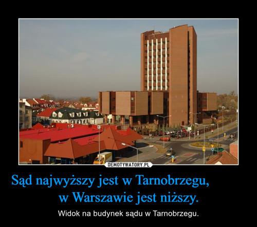 Sąd najwyższy jest w Tarnobrzegu,           w Warszawie jest niższy.