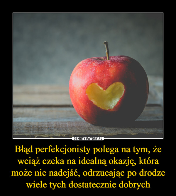 Błąd perfekcjonisty polega na tym, że wciąż czeka na idealną okazję, która może nie nadejść, odrzucając po drodze wiele tych dostatecznie dobrych –