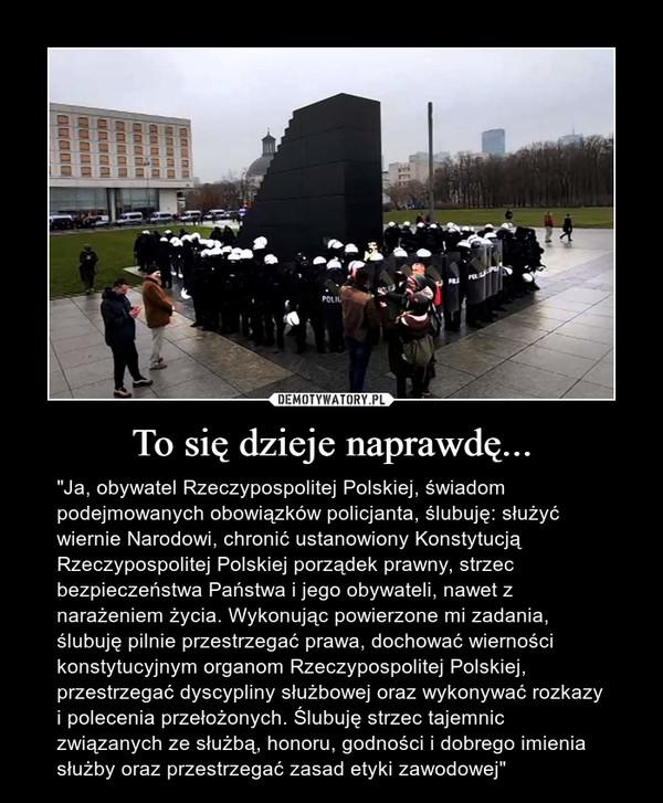 """To się dzieje naprawdę... – """"Ja, obywatel Rzeczypospolitej Polskiej, świadom podejmowanych obowiązków policjanta, ślubuję: służyć wiernie Narodowi, chronić ustanowiony Konstytucją Rzeczypospolitej Polskiej porządek prawny, strzec bezpieczeństwa Państwa i jego obywateli, nawet z narażeniem życia. Wykonując powierzone mi zadania, ślubuję pilnie przestrzegać prawa, dochować wierności konstytucyjnym organom Rzeczypospolitej Polskiej, przestrzegać dyscypliny służbowej oraz wykonywać rozkazy i polecenia przełożonych. Ślubuję strzec tajemnic związanych ze służbą, honoru, godności i dobrego imienia służby oraz przestrzegać zasad etyki zawodowej"""""""