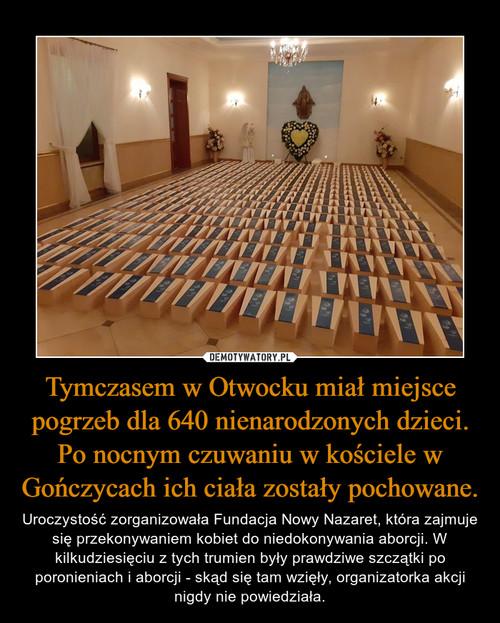Tymczasem w Otwocku miał miejsce pogrzeb dla 640 nienarodzonych dzieci. Po nocnym czuwaniu w kościele w Gończycach ich ciała zostały pochowane.
